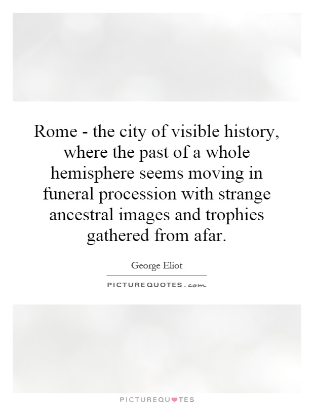 Rome - the city of visible history, where the past of a whole hemisphere seems moving in funeral procession with strange ancestral images and trophies gathered from afar Picture Quote #1