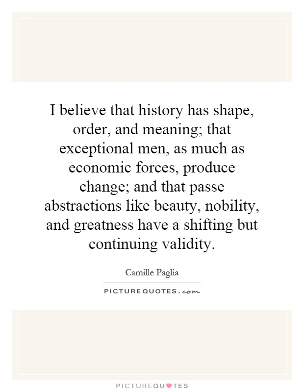 I believe that history has shape, order, and meaning; that exceptional men, as much as economic forces, produce change; and that passe abstractions like beauty, nobility, and greatness have a shifting but continuing validity Picture Quote #1