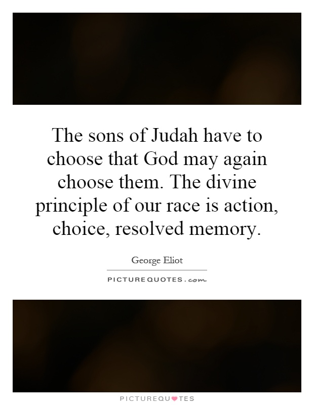 The sons of Judah have to choose that God may again choose them. The divine principle of our race is action, choice, resolved memory Picture Quote #1