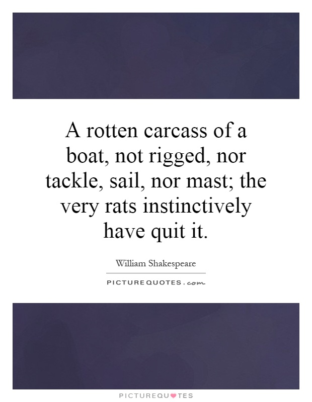 A rotten carcass of a boat, not rigged, nor tackle, sail, nor mast; the very rats instinctively have quit it Picture Quote #1