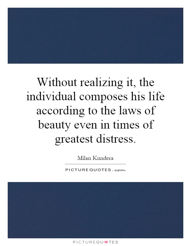 Without realizing it, the individual composes his life according to the laws of beauty even in times of greatest distress Picture Quote #1