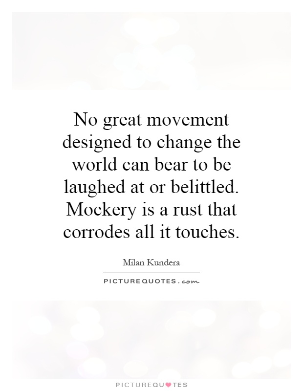 No great movement designed to change the world can bear to be laughed at or belittled. Mockery is a rust that corrodes all it touches Picture Quote #1