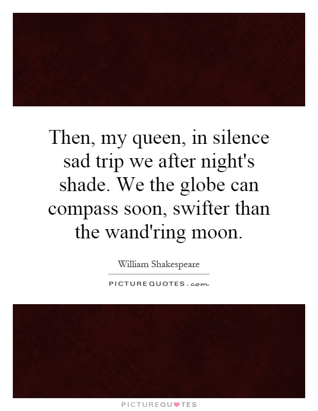 Then, my queen, in silence sad trip we after night's shade. We the globe can compass soon, swifter than the wand'ring moon Picture Quote #1