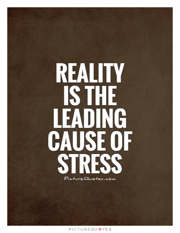 Reality is the leading cause of stress Picture Quote #1