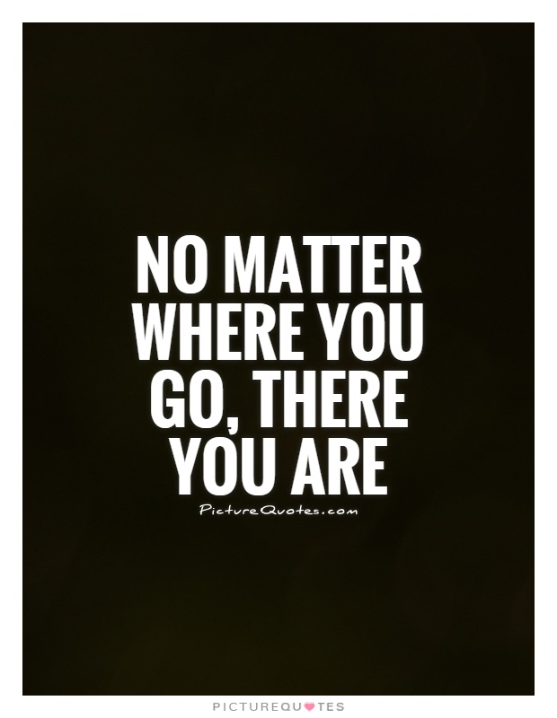 No matter where you go, there you are Picture Quote #1