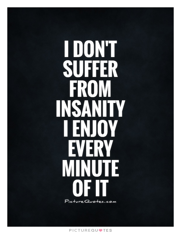 I don't suffer from insanity I enjoy every minute of it Picture Quote #1