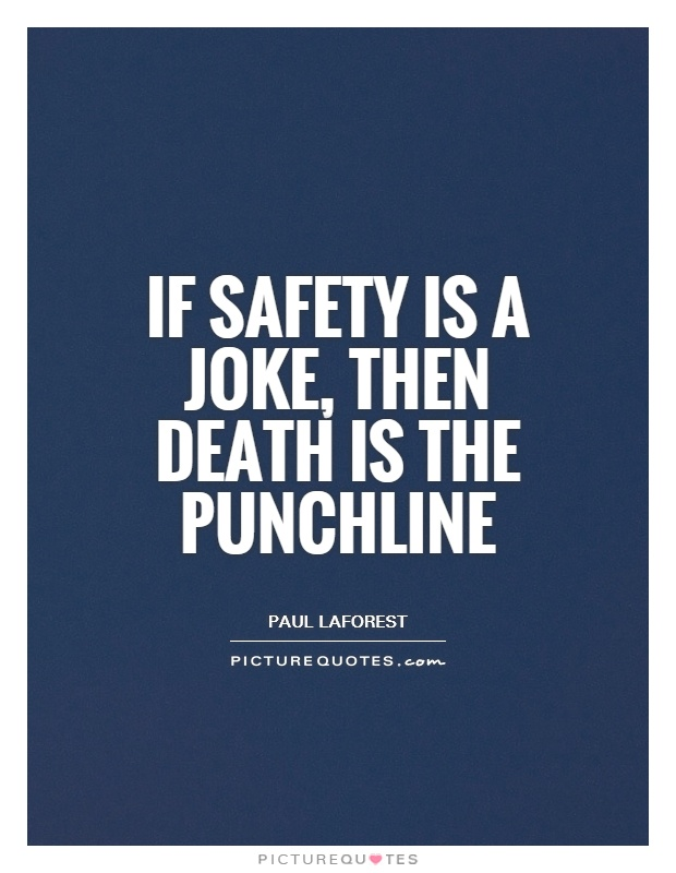If safety is a joke, then death is the punchline Picture Quote #1