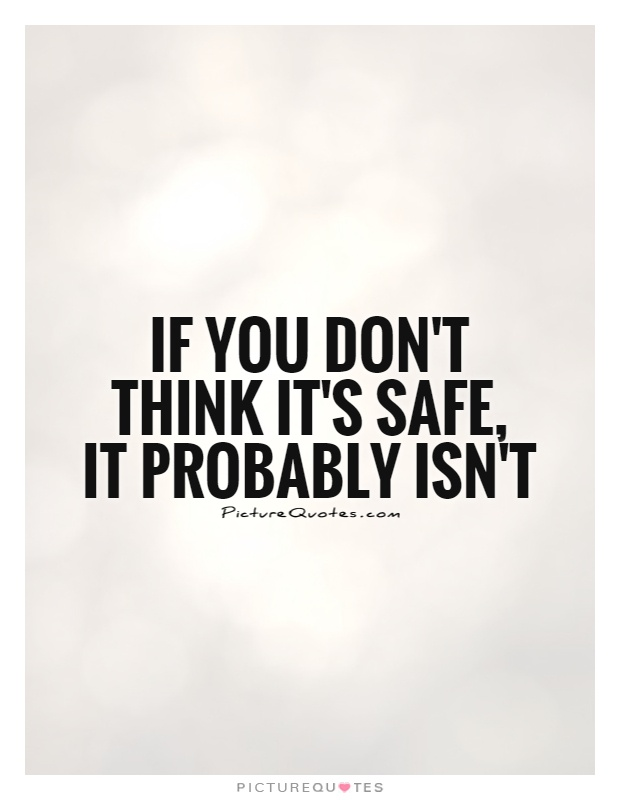 If you don't think it's safe,  it probably isn't Picture Quote #1