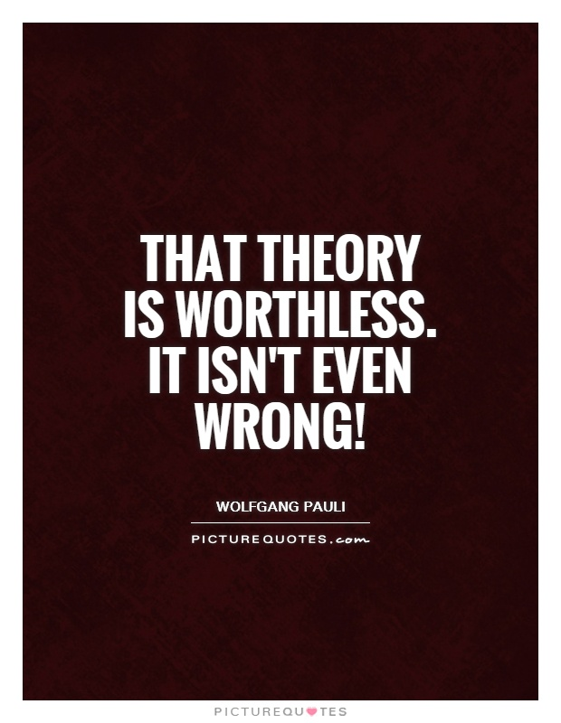 That theory is worthless. It isn't even wrong! Picture Quote #1