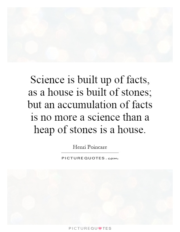 Science is built up of facts, as a house is built of stones; but an accumulation of facts is no more a science than a heap of stones is a house Picture Quote #1