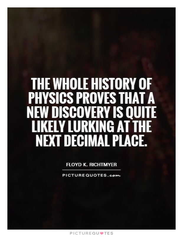 The whole history of physics proves that a new discovery is quite likely lurking at the next decimal place Picture Quote #1