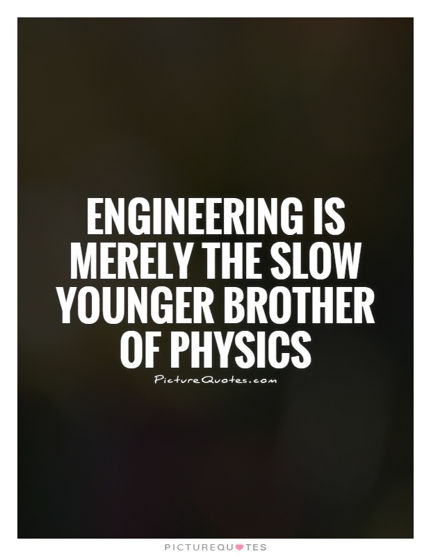 Engineering is merely the slow younger brother of physics Picture Quote #1
