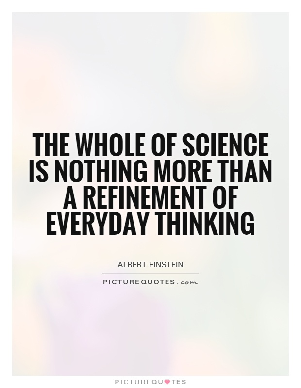 The whole of science is nothing more than a refinement of everyday thinking Picture Quote #1