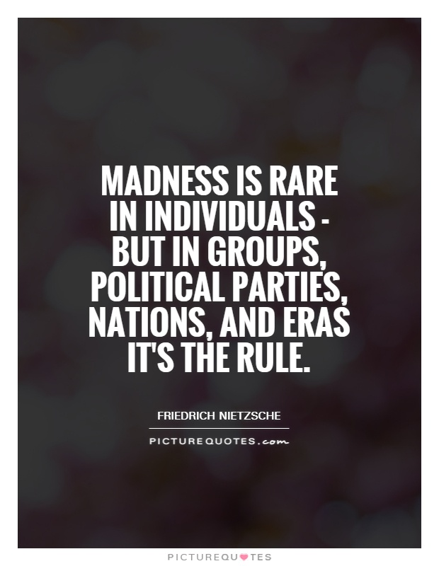 Madness is rare in individuals - but in groups, political parties, nations, and eras it's the rule Picture Quote #1