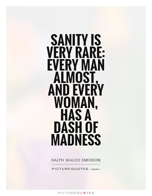 Sanity is very rare: every man almost, and every woman, has a dash of madness Picture Quote #1