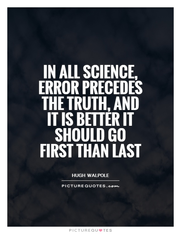 In all science, error precedes the truth, and it is better it should go first than last Picture Quote #1
