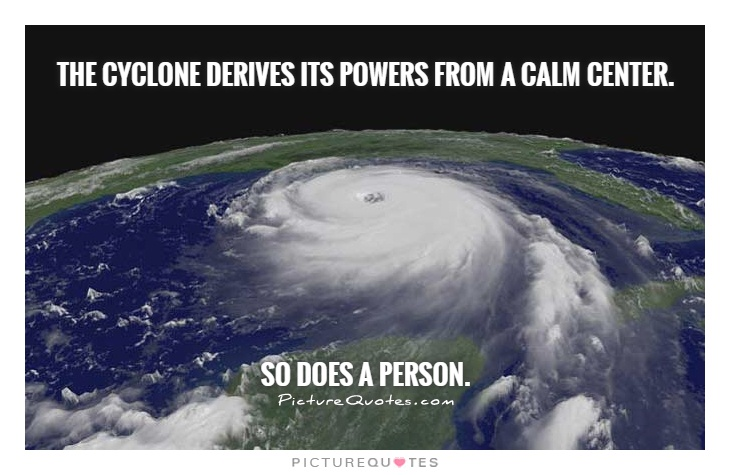 The cyclone derives its powers from a calm center.           So does a person Picture Quote #1