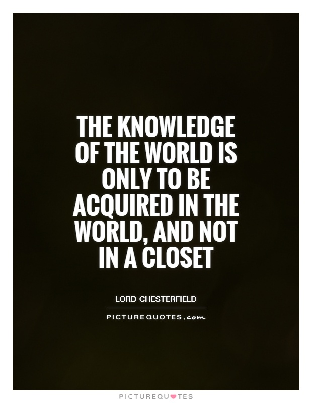 The knowledge of the world is only to be acquired in the world, and not in a closet Picture Quote #1