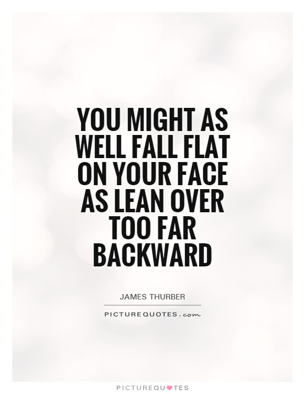 You might as well fall flat on your face as lean over too far backward Picture Quote #1