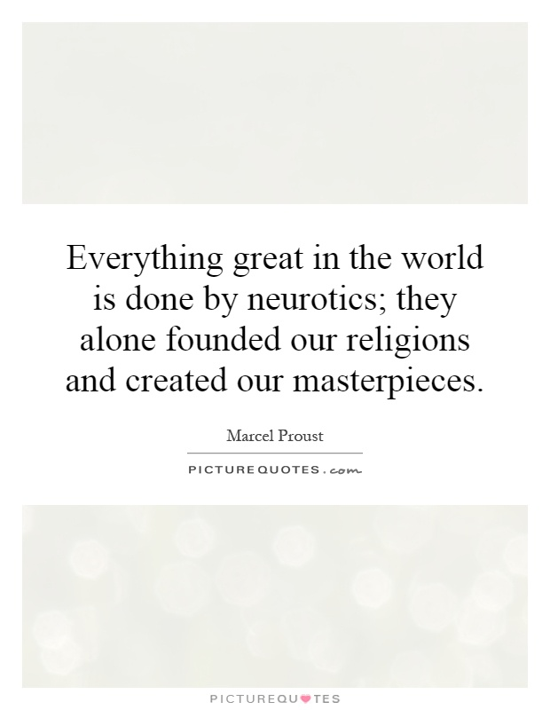 Everything great in the world is done by neurotics; they alone founded our religions and created our masterpieces Picture Quote #1