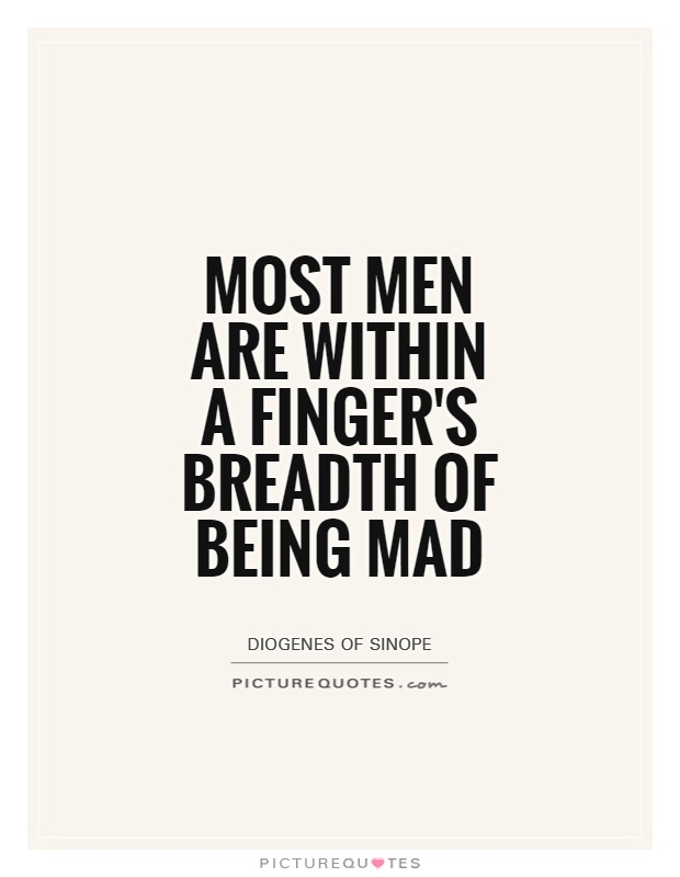 Most men are within a finger's breadth of being mad Picture Quote #1