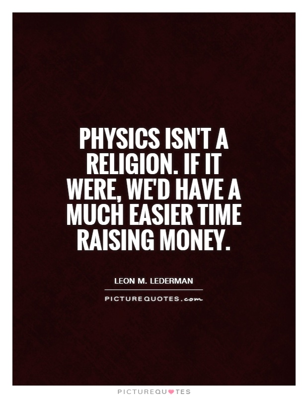 Physics isn't a religion. If it were, we'd have a much easier time raising money Picture Quote #1