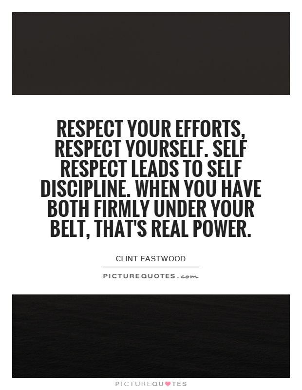 Respect your efforts, respect yourself. Self respect leads to self discipline. When you have both firmly under your belt, that's real power Picture Quote #1