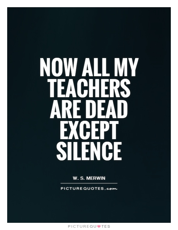 Now all my teachers are dead except silence Picture Quote #1