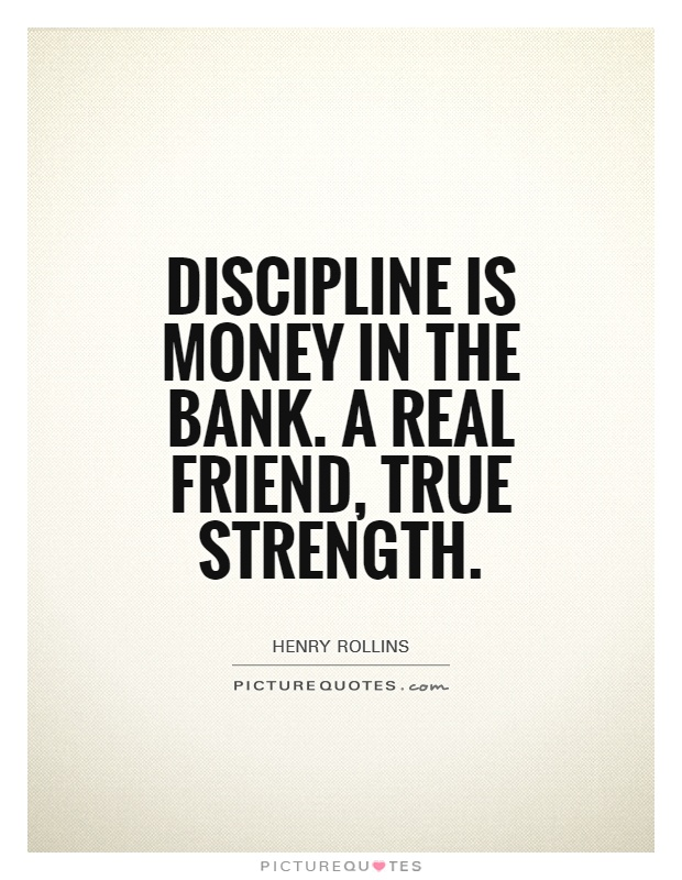 Discipline is money in the bank. A real friend, true strength Picture Quote #1