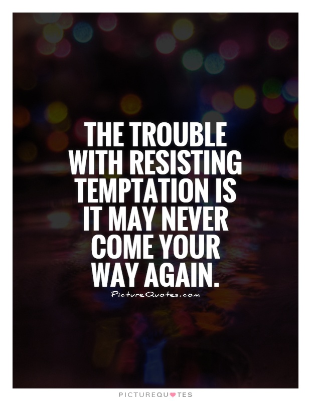 The trouble with resisting temptation is it may never come your way again Picture Quote #1
