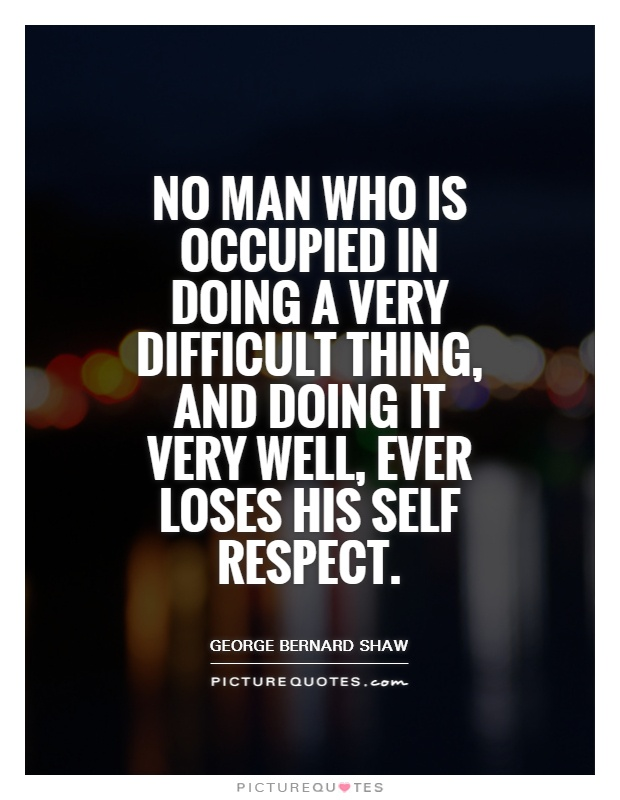 No man who is occupied in doing a very difficult thing, and doing it very well, ever loses his self respect Picture Quote #1