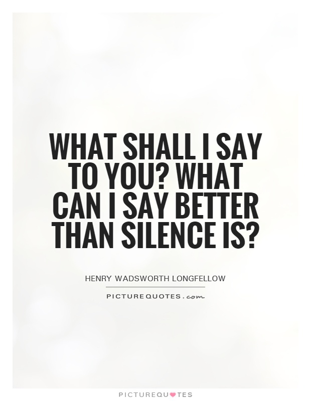 What shall I say to you? What can I say better than silence is? Picture Quote #1