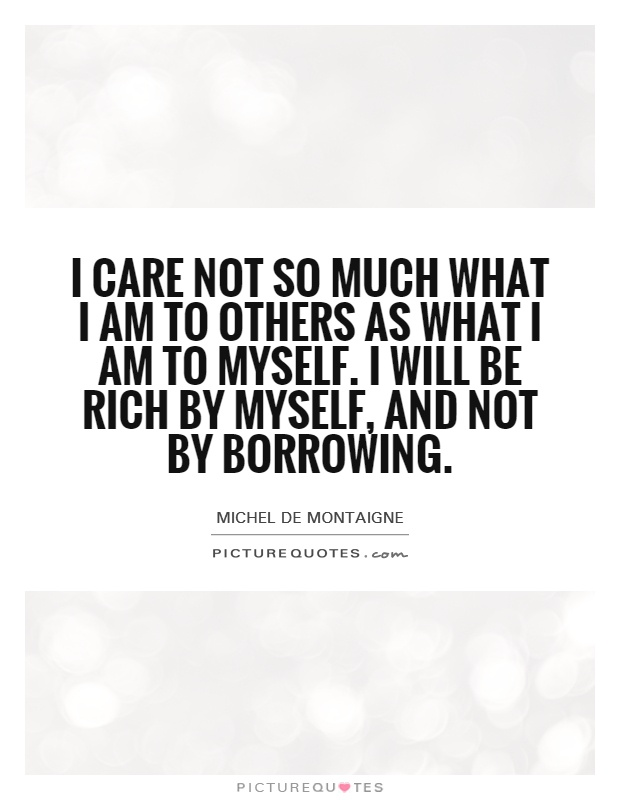 I care not so much what I am to others as what I am to myself. I will be rich by myself, and not by borrowing Picture Quote #1
