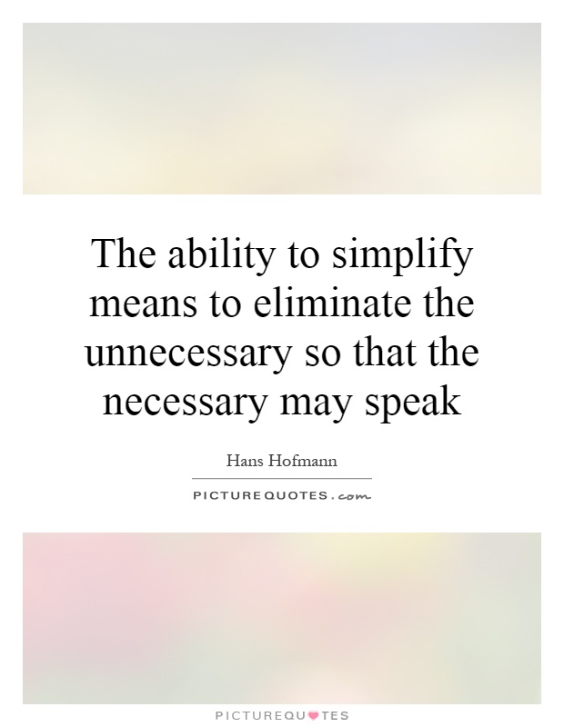 The ability to simplify means to eliminate the unnecessary so that the necessary may speak Picture Quote #1