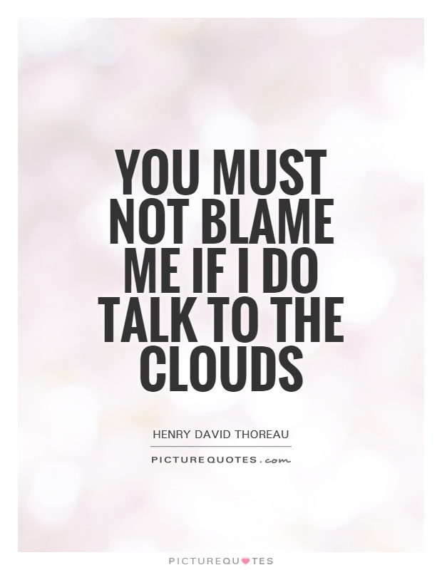 You must not blame me if I do talk to the clouds Picture Quote #1