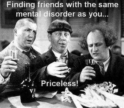 Finding friends with the same mental disorder as you... Priceless! Picture Quote #1