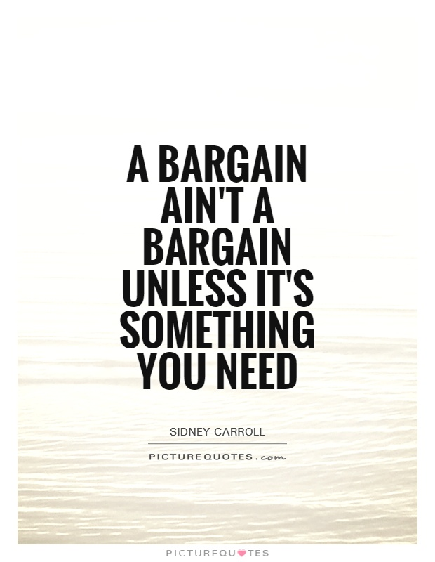 A bargain ain't a bargain unless it's something you need Picture Quote #1