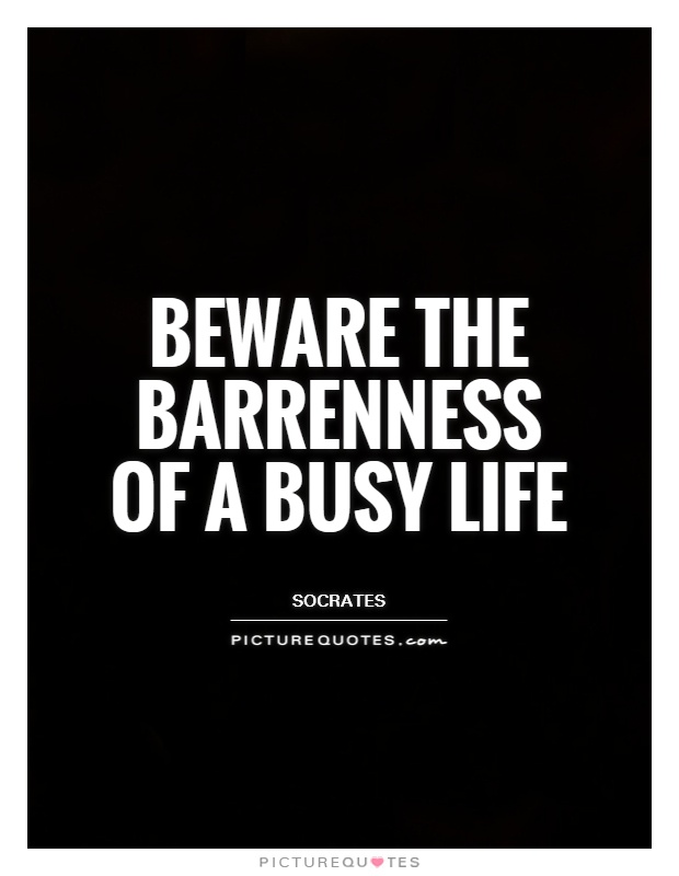 Beware the barrenness of a busy life Picture Quote #1