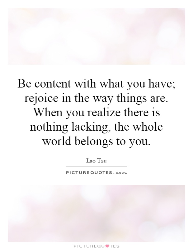 Be content with what you have; rejoice in the way things are. When you realize there is nothing lacking, the whole world belongs to you Picture Quote #1