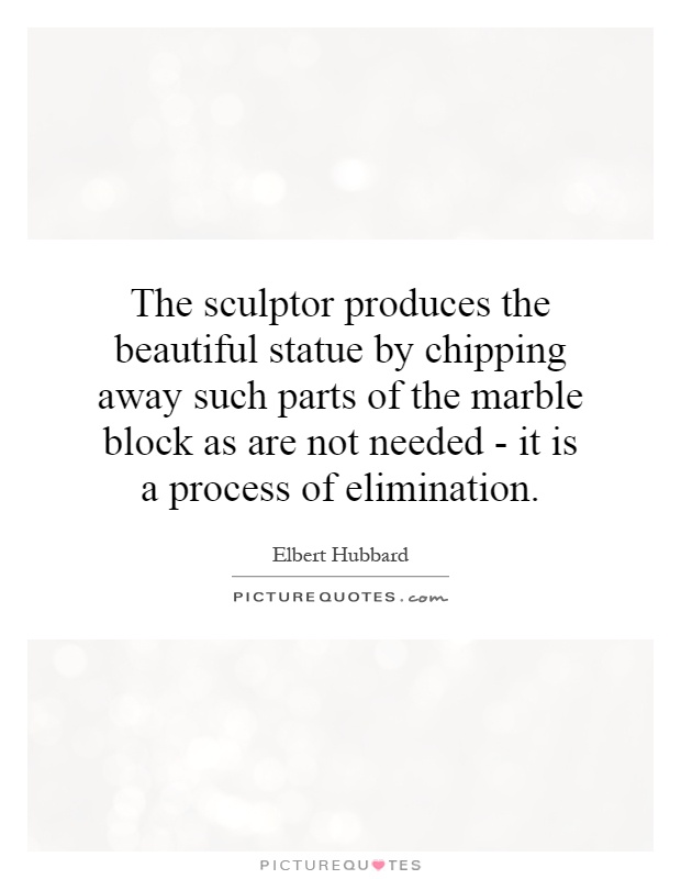 The sculptor produces the beautiful statue by chipping away such parts of the marble block as are not needed - it is a process of elimination Picture Quote #1