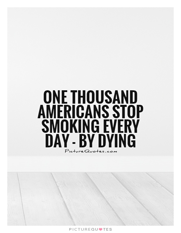 One thousand Americans stop smoking every day - by dying Picture Quote #1
