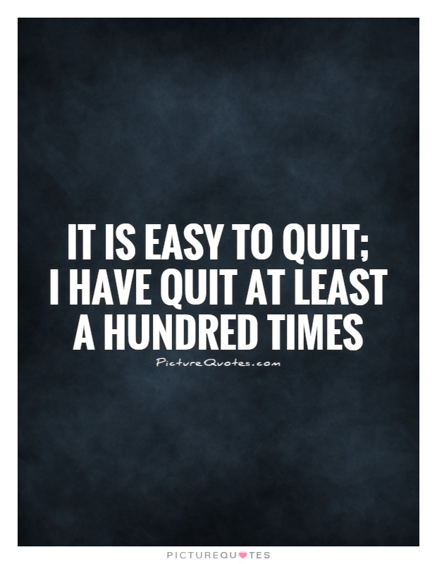 It is easy to quit;  I have quit at least a hundred times Picture Quote #1