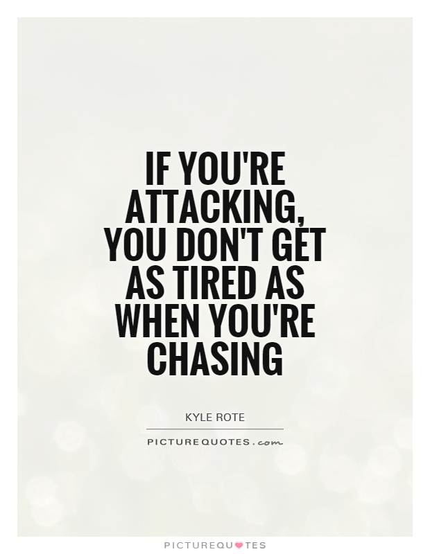 If you're attacking, you don't get as tired as when you're chasing Picture Quote #1