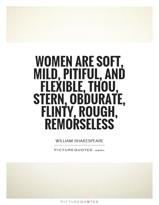 Women are soft, mild, pitiful, and flexible, thou, stern, obdurate, flinty, rough, remorseless Picture Quote #1