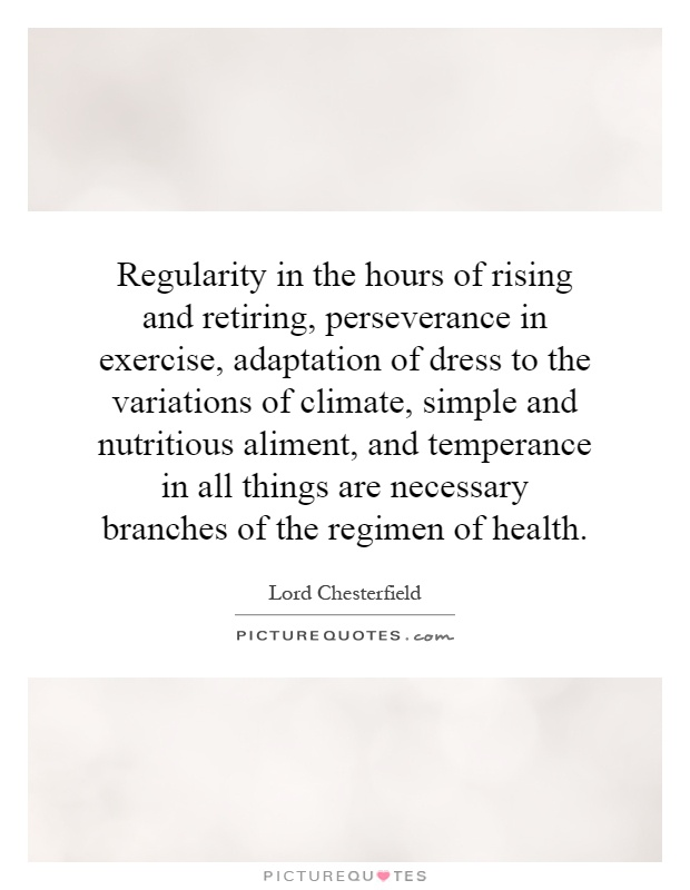 Regularity in the hours of rising and retiring, perseverance in exercise, adaptation of dress to the variations of climate, simple and nutritious aliment, and temperance in all things are necessary branches of the regimen of health Picture Quote #1