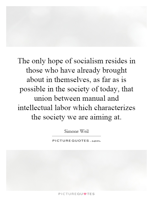 The only hope of socialism resides in those who have already brought about in themselves, as far as is possible in the society of today, that union between manual and intellectual labor which characterizes the society we are aiming at Picture Quote #1
