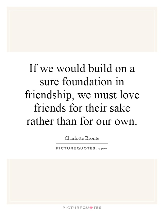If we would build on a sure foundation in friendship, we must love friends for their sake rather than for our own Picture Quote #1