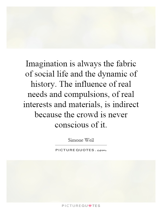 Imagination is always the fabric of social life and the dynamic of history. The influence of real needs and compulsions, of real interests and materials, is indirect because the crowd is never conscious of it Picture Quote #1