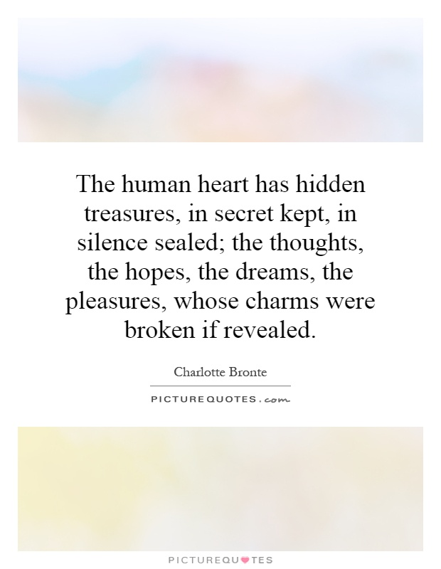 The human heart has hidden treasures, in secret kept, in silence sealed; the thoughts, the hopes, the dreams, the pleasures, whose charms were broken if revealed Picture Quote #1