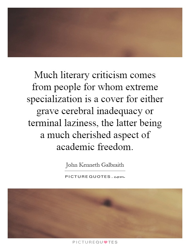 Much literary criticism comes from people for whom extreme specialization is a cover for either grave cerebral inadequacy or terminal laziness, the latter being a much cherished aspect of academic freedom Picture Quote #1